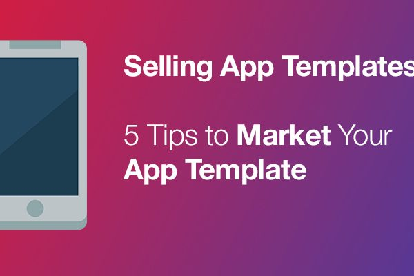 Selling App Templates – 5 Tips to Market Your App Template