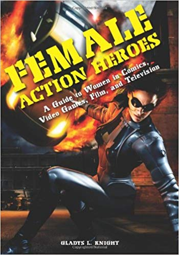 Female Action Heroes A Guide to Women in Comics, Video Games, Film, and Television