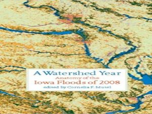 A Watershed Year Anatomy of the Iowa Floods of 2008 (Bur Oak Book)
