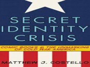 Secret identity Crisis. Comic Books and the Unmasking of Cold War America