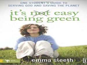 It's Easy Being Green. One Student's Guide to Serving God and Saving the Planet