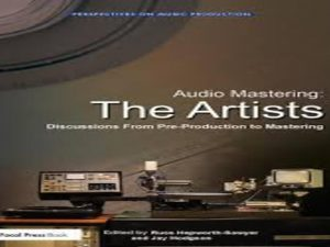 Audio Mastering: The Artists: Discussions from Pre-Production to Mastering
