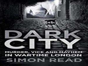Dark City: Murder, Vice, and Mayhem in Wartime London