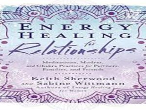 Energy Healing for Relationships: Meditations, Mudras, and Chakra Practices for Partners, Families, and Friends