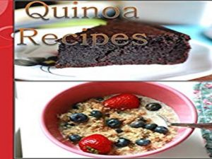Healthy, Simple and Delicious Quinoa Recipes for Breakfast, Salads, Soup, Dinner and Dessert