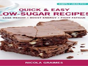 Quick & Easy Low-Sugar Recipes: Lose Weight*Boost Energy*Fight Fatigue