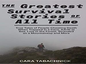 The Greatest Survival Stories of All Time: True Tales of People Cheating Death When Trapped in a Cave, Adrift at Sea, Lost in the Forest, Stranded on a Mountaintop and More