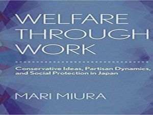Welfare through Work: Conservative Ideas, Partisan Dynamics, and Social Protection in Japan