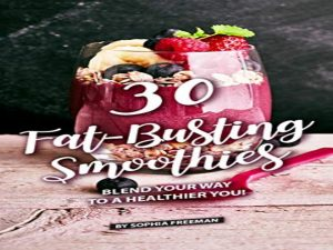 30 Fat-Busting Smoothies: Blend Your Way to A Healthier You!