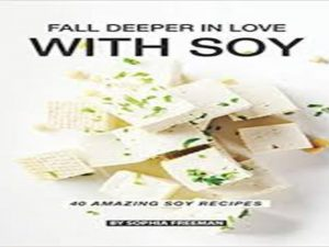 Fall Deeper in Love with Soy: 40 Amazing Soy Recipes