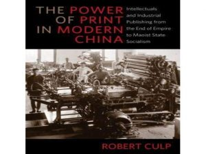 The Power of Print in Modern China: Intellectuals and Industrial Publishing from the End of Empire to Maoist State Socialism